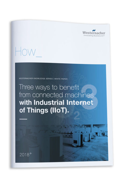 Three ways to benefit from connected machines with Industrial Internet of Things (IIoT): Whitepaper Industrial Internet of Things (IIoT) with Westernacher