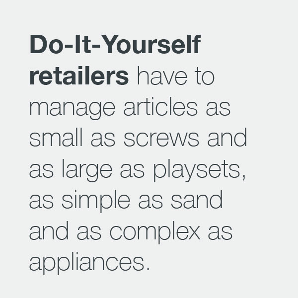 DIY retailers have to manage articles as small as screws and as large as playsets, as simple as sand and as complex as appliances